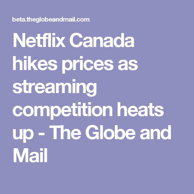 Netflix Canada hikes prices as streaming competition heats up - The Globe and Mail