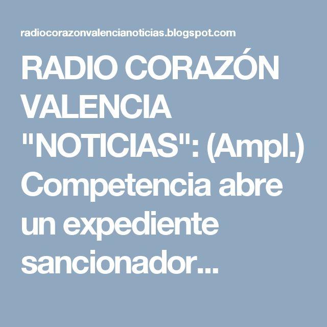 """RADIO CORAZÓN VALENCIA  """"NOTICIAS"""": (Ampl.) Competencia abre un expediente sancionador..."""