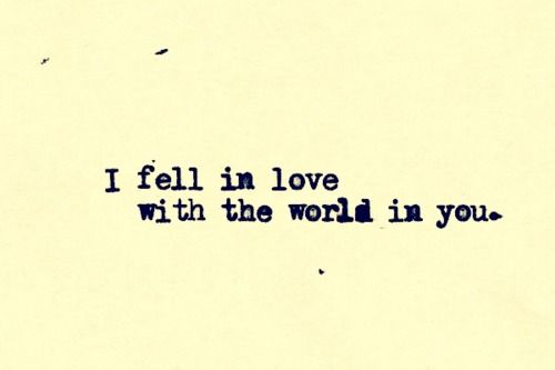 I fell in love with the world in you.