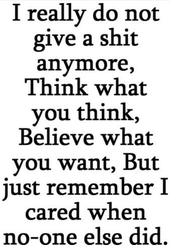 I really do not give a shit anymore, think what you think, believe what you want, but just remember I cared when no-one else did.