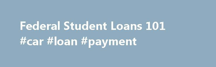 Federal Student Loans 101 #car #loan #payment http://loan.remmont.com/federal-student-loans-101-car-loan-payment/  #apply for student loans # Federal Student Loans 101 About Federal Student Loans Federal student loans make it possible to go to college when you don't have money on the spot to pay for your education. As long as you meet basic eligibility requirements, these loans can help fill the gap when scholarships, grants, and…The post Federal Student Loans 101 #car #loan #payment…
