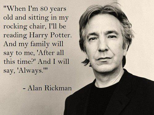 """""""Quand j'aurais 80 ans et serait assis dans min rocking chair, je lirais Harry Potter. Ma famille me dira 'Après tout ce temps?' et je répondrais 'Toujours' """".  Belle citation d'Alan Rickman."""