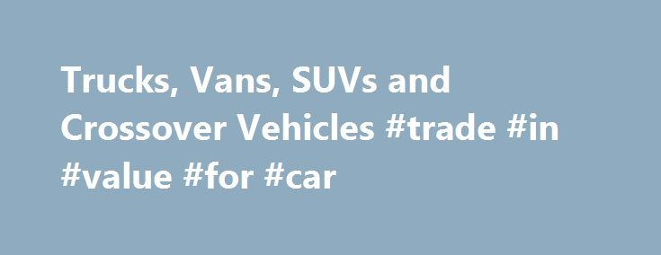 Trucks, Vans, SUVs and Crossover Vehicles #trade #in #value #for #car http://cars.remmont.com/trucks-vans-suvs-and-crossover-vehicles-trade-in-value-for-car/  #trucks # MORE. 1. The Manufacturer's Suggested Retail Price excludes destination freight charge, tax, title, license, dealer fees and optional equipment. See your GMC dealer for details. Click here to see all GMC destination freight charges . 2. City/Highway. Sierra HD models: Not rated by EPA 3. Trailer weight ratings are calculated…
