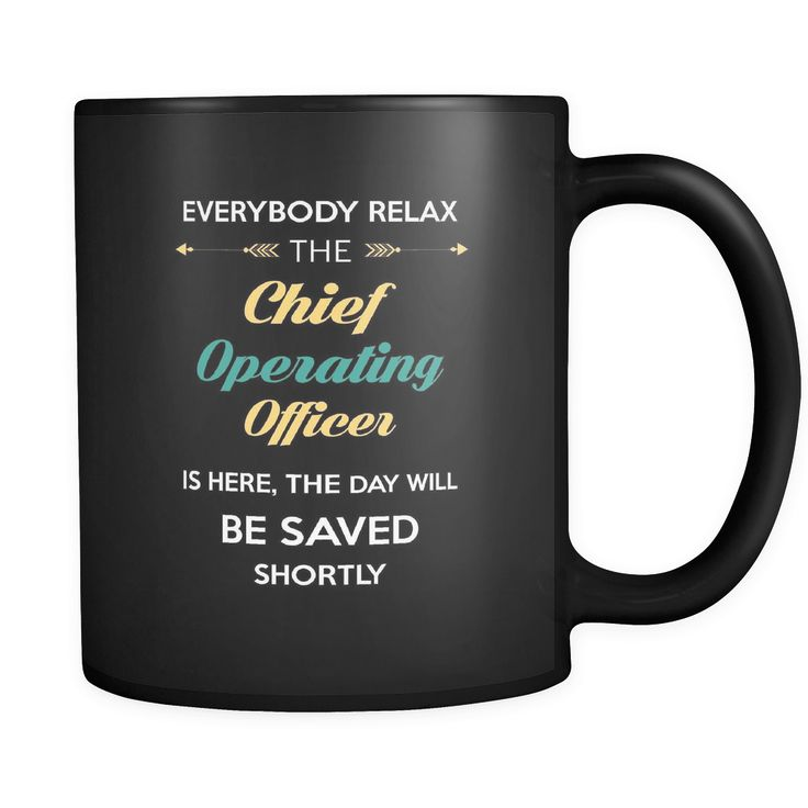 Chief Operating Officer -Everybody relax the Chief Operating Officer is here, the day will be save shortly - 11oz Black Mug