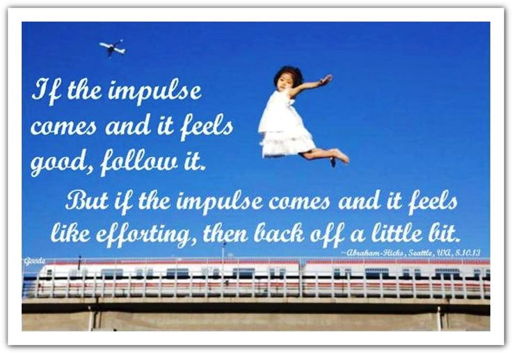 If the impulse comes and it feels good, follow it. But if the impulse comes and it feels like efforting, then back off a little bit. *Abraham-Hicks Quotes (AHQ1499)#impulse