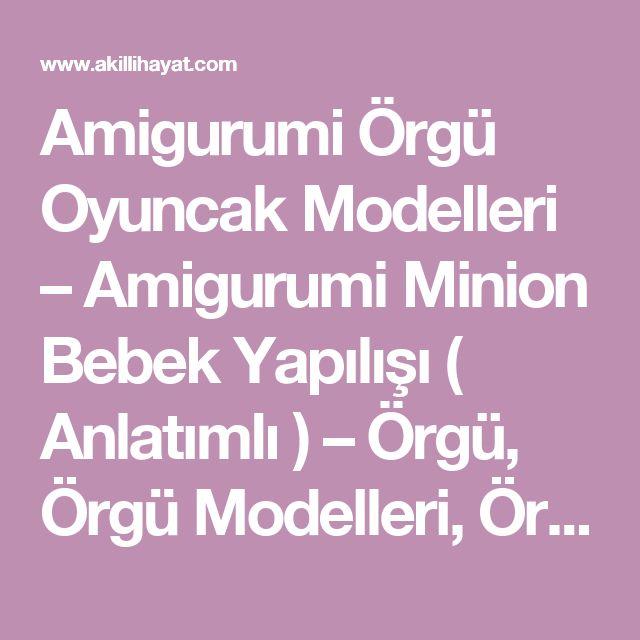 Amigurumi Örgü Oyuncak Modelleri –  Amigurumi Minion Bebek Yapılışı ( Anlatımlı ) – Örgü, Örgü Modelleri, Örgü Örnekleri, Derya Baykal Örgüleri