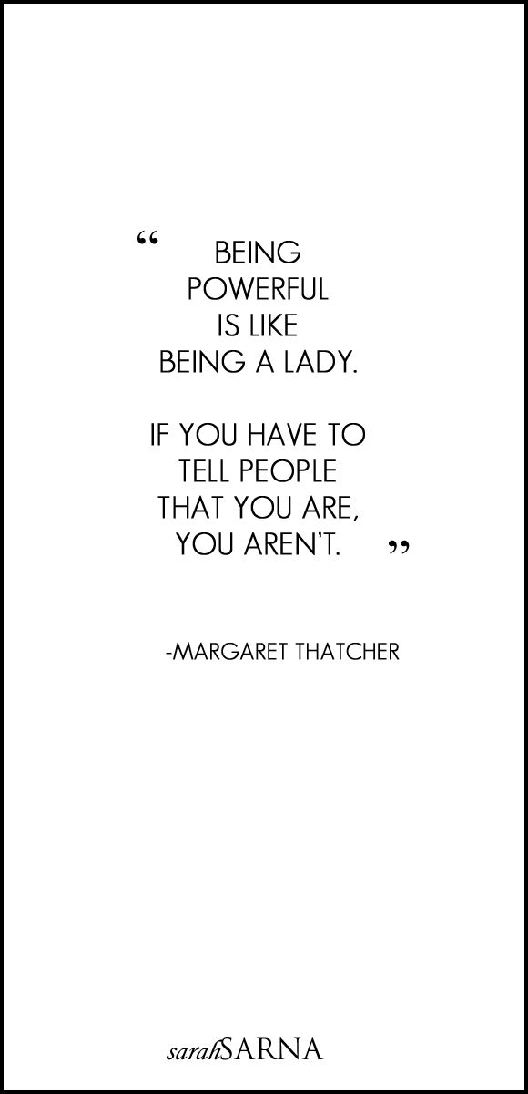 "Quotes, Quoted. In Memoriam. Margaret Thatcher, 1925–2013. ""Being powerful is like being a lady. If you have to tell people that you are, you aren't."""