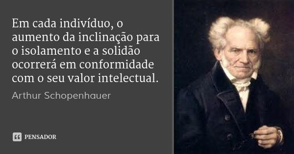Em cada indivíduo, o aumento da inclinação para o isolamento e a solidão ocorrerá em conformidade com o seu valor intelectual. — Arthur Schopenhauer