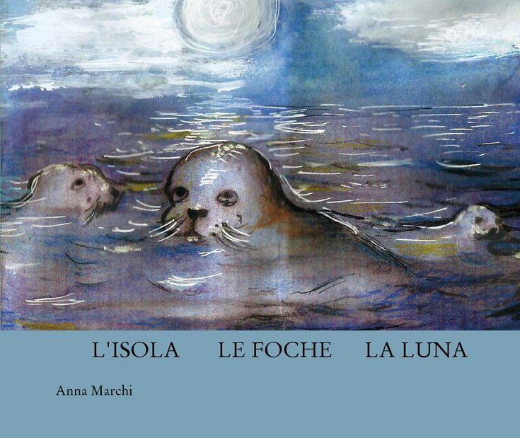 L'ISOLA LE FOCHE LA LUNA  La leggenda delle foche monache in Sardegna e il mistero della loro scomparsa.  Un piccolo libro per bambini e per chi è rimasto bambino... almeno nel cuore. Storia e disegni di Anna Marchi.