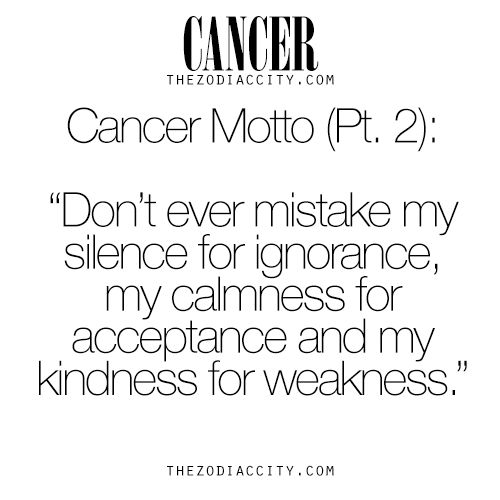 "Cancer Zodiac Sign ♋  Motto (Part 2). ""Don't ever mistake my silence for ignorance, my calmness for acceptance, and my kindness for weakness."""