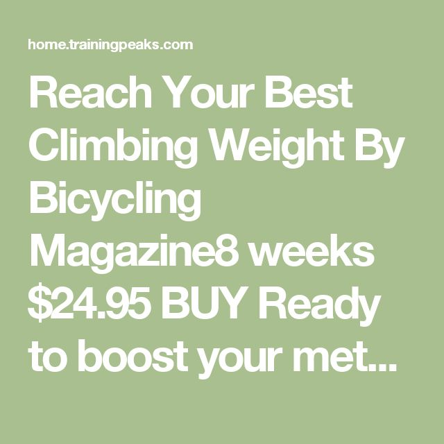 Reach Your Best Climbing Weight   By Bicycling Magazine8 weeks$24.95BUY Ready to boost your metabolism, fly up hills, and achieve your ideal cycling weight? As the world's leading cycling publication for over 50 years, Bicycling has been at the forefront of training, nutrition, and high performance for cyclists. This 8-week weight loss plan is an exclusive collaboration between Bicycling and U.S. Olympic cycling coach, James Herrera. It is designed for cyclists who are focused on obtaining…