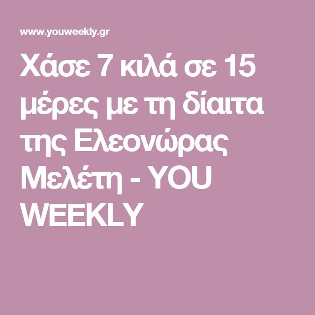 Χάσε 7 κιλά σε 15 μέρες με τη δίαιτα της Ελεονώρας Μελέτη - YOU WEEKLY