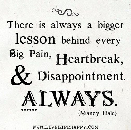 There is always a bigger lesson behind every big pain, heartbreak, and disappointment. Always. - Mandy Hale