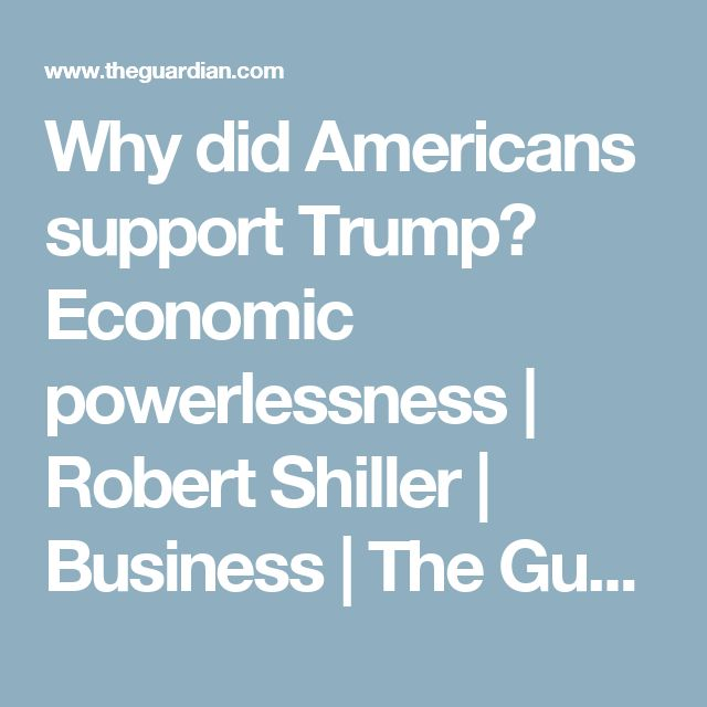 Why did Americans support Trump? Economic powerlessness | Robert Shiller | Business | The Guardian