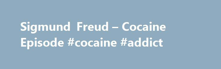 Sigmund Freud – Cocaine Episode #cocaine #addict http://louisiana.nef2.com/sigmund-freud-cocaine-episode-cocaine-addict/  # Freud and the Cocaine Episode by Jean Chiriac There is a certain interest in the cocaine episode in Freud's life. The explanation lies in that cocaine belongs to the group of prohibited substances today and sensation mongers imagine Freud's association with cocaine might reveal outrageous private secrets! Freud's personality continues to exert it's fascination to this…