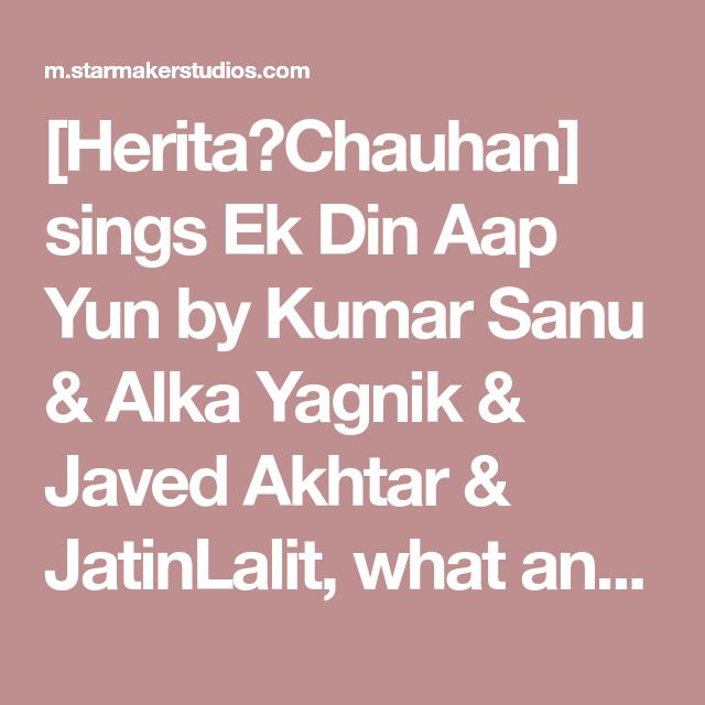 [Herita❣Chauhan] sings Ek Din Aap Yun by Kumar Sanu & Alka Yagnik & Javed Akhtar & JatinLalit, what an incredible voice on StarMaker!