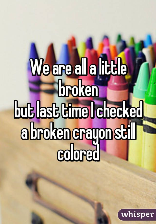 We are all a little broken but last time I checked a broken crayon still colored