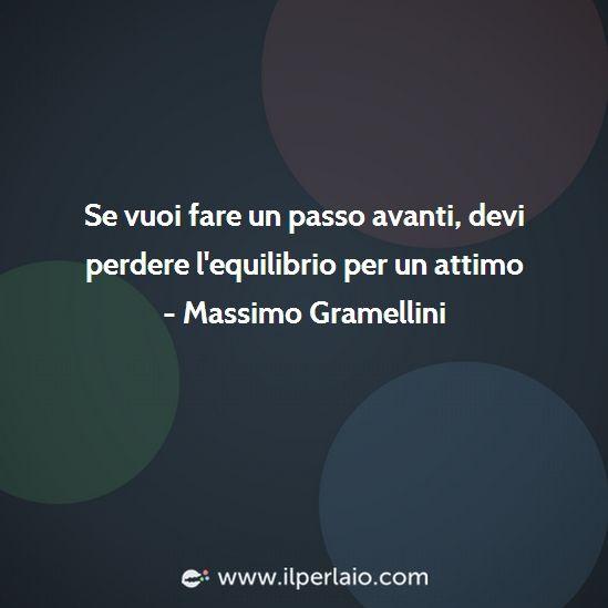 Se vuoi fare un passo, devi perdere l'equilibrio per un attimo. (Massimo Gramellini)