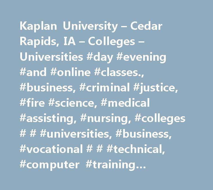 Kaplan University – Cedar Rapids, IA – Colleges – Universities #day #evening #and #online #classes., #business, #criminal #justice, #fire #science, #medical #assisting, #nursing, #colleges # # #universities, #business, #vocational # # #technical, #computer #training #schools, #continuing #education, #colleges, #universities, #and #professional #schools, #medical #school, #schools #computers #instruction # # #training, #schools, #vocational, #business, #colleges, #universities, # #…