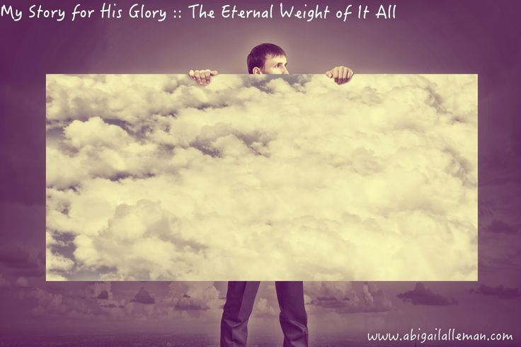 Abigail Alleman : My Story for His Glory:: The Eternal Weight of It All