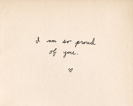 """I am so proud of you.""  You're here. You're alive. Keep it up."