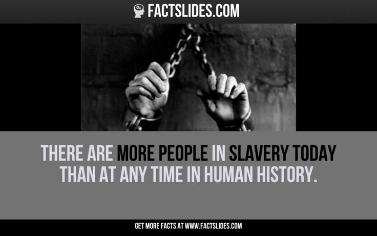 42 Facts about History ←FACTSlides→ There are more people in slavery today than at any time in human history.