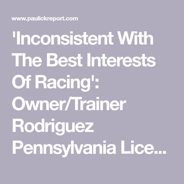 'Inconsistent With The Best Interests Of Racing': Owner/Trainer Rodriguez Pennsylvania License Revoked - Horse Racing News | Paulick Report