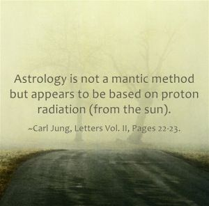 strology is not a mantic method but appears to be based on proton radiation (from the sun). ~Carl Jung, Letters Vol. II, Pages 22-23.
