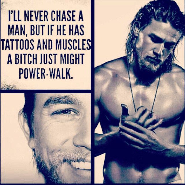 I never chase a man, but if he has tattoos and muscles a bitch just might power-walk