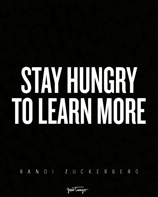 Stay hungry to learn more. — Randi Zuckerberg
