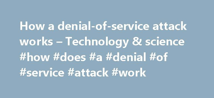 """How a denial-of-service attack works – Technology & science #how #does #a #denial #of #service #attack #work http://kitchens.nef2.com/how-a-denial-of-service-attack-works-technology-science-how-does-a-denial-of-service-attack-work/  # How a denial-of-service attack works updated 7/8/2009 2:49:39 PM ET 2009-07-08T18:49:39 Investigators are piecing together details about one of the most aggressive computer attacks in recent memory — a powerful """"denial-of-service"""" assault that overwhelmed…"""