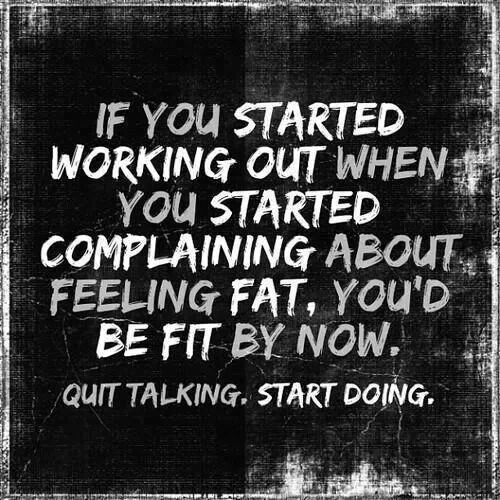If you started #workingout when you started complaining about feeling fat, you'd be fit by now. Quit talking. Start doing.