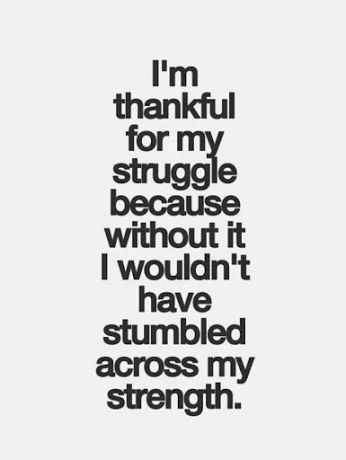 No one will ever understand the struggle I've been through but without it I wouldn't be the person I am today.