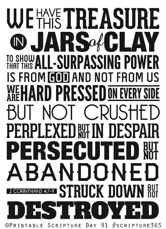 this treasure = the gospel. jars of clay. It was customary to conceal treasure in clay jars, which had little value or beauty and did not attract attention to themselves and their precious contents.