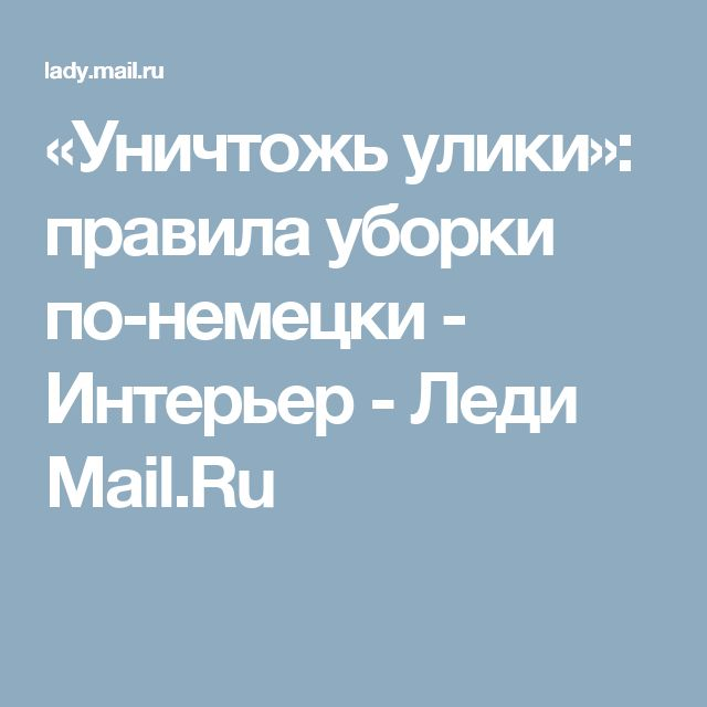 «Уничтожь улики»: правила уборки по-немецки - Интерьер - Леди Mail.Ru