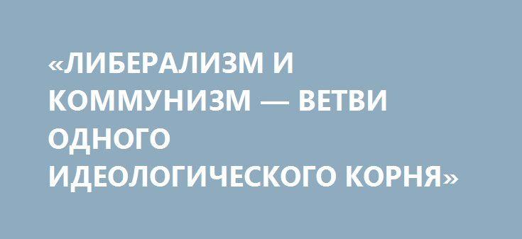 «ЛИБЕРАЛИЗМ И КОММУНИЗМ — ВЕТВИ ОДНОГО ИДЕОЛОГИЧЕСКОГО КОРНЯ» http://rusdozor.ru/2017/05/13/liberalizm-i-kommunizm-vetvi-odnogo-ideologicheskogo-kornya/  Коммунизм возник как некая мутация европейского либерализма – исходно вся риторика и философия марксизма является целиком и полностью порождением Запада. Кроме того, коммунизм и либерализм связаны общими грехами – разрывом традиции российской государственности и отступлением от собственных принципов после прихода ...