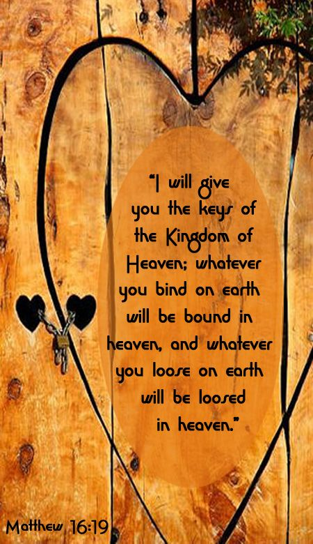 """I will give you the keys of the kingdom of heaven; whatever you bind on earth will be bound in heaven, and whatever you loose on earth will be loosed in heaven."" -Jesus (Matthew 16:19 NIV)"