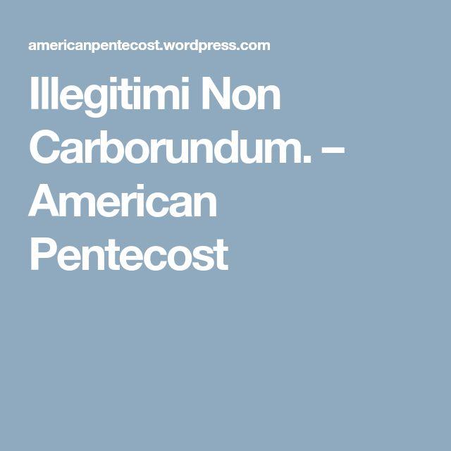 Illegitimi Non Carborundum. – American Pentecost