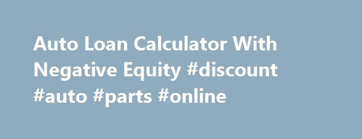 Auto Loan Calculator With Negative Equity #discount #auto #parts #online http://auto.remmont.com/auto-loan-calculator-with-negative-equity-discount-auto-parts-online/  #auto loan calculater # Auto Loan Calculator With Negative Equity Tight on cash? Unsure the best way to give the incoming bills? Should you have considered a Auto Loan Calculator With Negative Equity and need details, these article will help. Its content has some key insights into Auto Loan Calculator With Negative Equity…