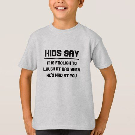 Kids say: It is foolish to laugh at dad T-Shirt - click/tap to personalize and buy