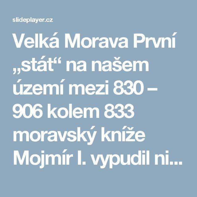 """Velká Morava První """"stát"""" na našem území mezi 830 – 906 kolem 833 moravský kníže Mojmír I. vypudil nitranského knížete Pribinu a obě knížectví spojil. - ppt stáhnout"""
