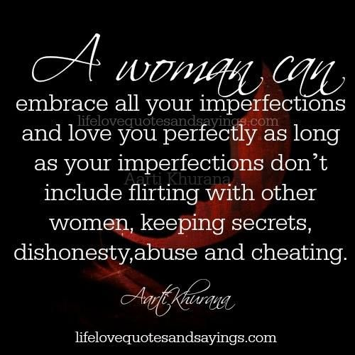 A woman can embrace all your imperfections and love you perfectly as long as your imperfections don't include flirting with other women, keeping secrets, dishonesty,abuse and cheating… Aarti Khurana