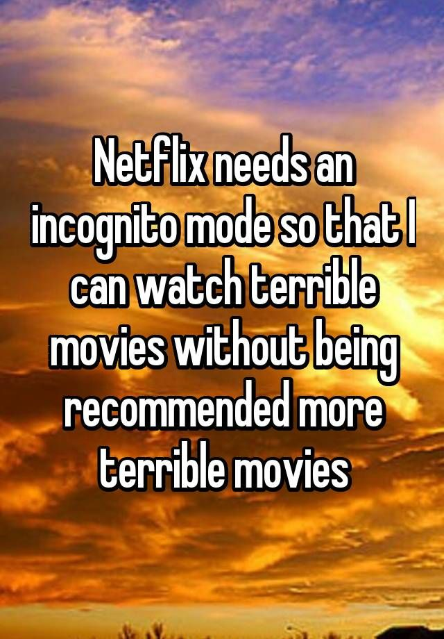 """""""Netflix needs an incognito mode so that I can watch terrible movies without being recommended more terrible movies"""""""