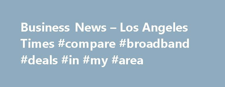 Business News – Los Angeles Times #compare #broadband #deals #in #my #area http://broadband.remmont.com/business-news-los-angeles-times-compare-broadband-deals-in-my-area/  #high speed # BUSINESS Tesla Motors Inc. the upstart all-electric automaker that once landed Consumer Reports best-ever performance rating, has now achieved a far less impressive feat, with a ranking from the reviewer that labels it one the least reliable car companies in America. The Consumer Reports ranking, released…