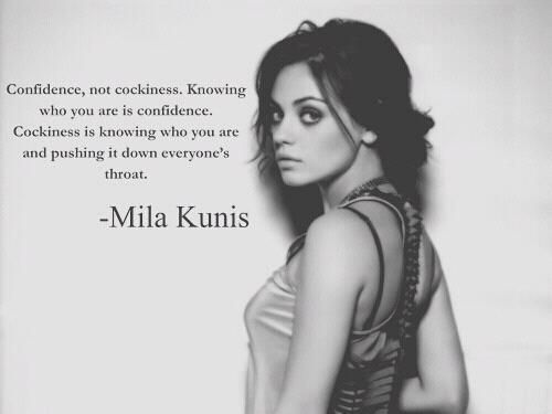 Confidence. I love this. I'm confident and know it, do not need any small minded people telling me other wise, it's apparent in everything I do