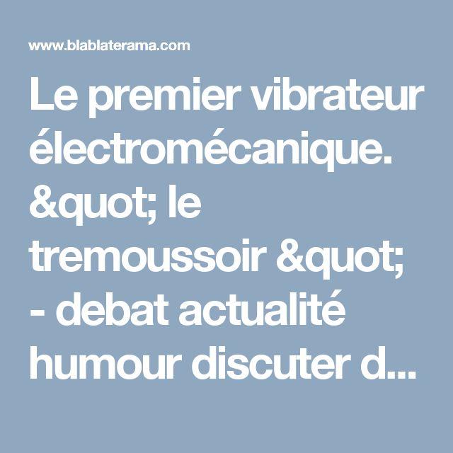 """Le premier vibrateur électromécanique. """" le tremoussoir """" - debat actualité humour discuter de tout et de rien question de tout un peu"""