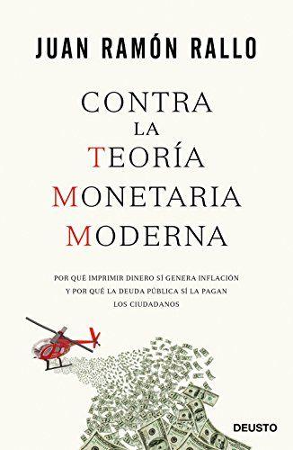 Contra la teoría monetaria moderna : por qué imprimir dinero sí genera inflación y por qué la deuda pública sí la pagan los ciudadanos / Juan Ramón Rallo. [Barcelona] : Ediciones Deusto, 2017.