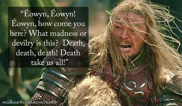- Éomer after finding Éowyn on the battlefield, The Return of the King, Book V, The Battle of the Pelennor fields