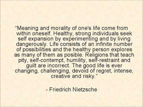 """Meaning and morality of one's life come from within oneself. Healthy, strong individuals seek self expansion by experimenting and by living dangerously. Life consists of an infinite number of possibilities and the healthy person explores as many of them as possible. Religions that teach pity, self-contempt, humility, self-restraint and guilt are incorrect. The good life is ever changing, challenging, devoid of regret, intense, creative and risky."""