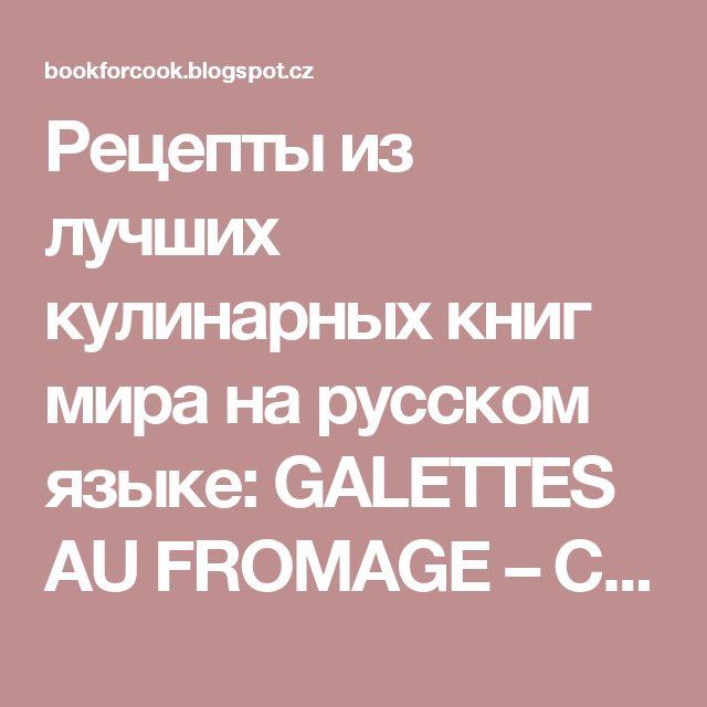 Рецепты из лучших кулинарных книг мира на русском языке: GALETTES AU FROMAGE – СЫРНЫЕ ГАЛЕТТЫ